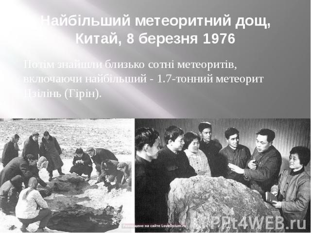 Найбільший метеоритний дощ, Китай, 8 березня 1976 Потім знайшли близько сотні метеоритів, включаючи найбільший - 1.7-тонний метеорит Цзілінь (Гірін).