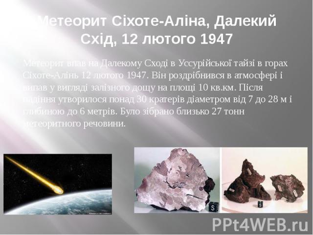 Метеорит Сіхоте-Аліна, Далекий Схід, 12 лютого 1947 Метеорит впав на Далекому Сході в Уссурійської тайзі в горах Сіхоте-Алінь 12 лютого 1947. Він роздрібнився в атмосфері і випав у вигляді залізного дощу на площі 10 кв.км. Після падіння утворилося п…