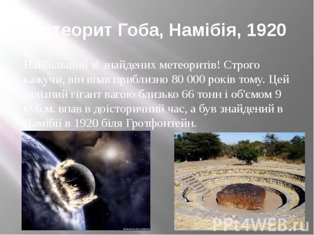 Метеорит Гоба, Намібія, 1920 Найбільший зі знайдених метеоритів! Строго кажучи, він впав приблизно 80 000 років тому. Цей залізний гігант вагою близько 66 тонн і об'ємом 9 куб.м. впав в доісторичний час, а був знайдений в Намібії в 1920 біля Гротфонтейн.