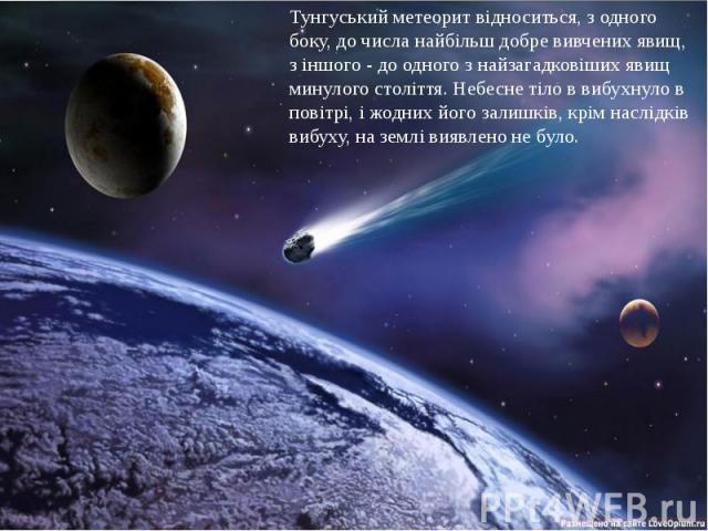 Тунгуський метеорит відноситься, з одного боку, до числа найбільш добре вивчених явищ, з іншого - до одного з найзагадковіших явищ минулого століття. Небесне тіло в вибухнуло в повітрі, і жодних його залишків, крім наслідків вибуху, на землі виявлен…