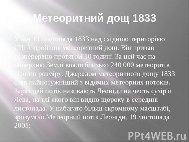Метеоритний дощ 1833 У ніч 13 листопада 1833 над східною територією США пройшов метеоритний дощ. Він тривав безперервно протягом 10 годин! За цей час на поверхню Землі впало близько 240 000 метеоритів різного розміру. Джерелом метеоритного дощу 1833…