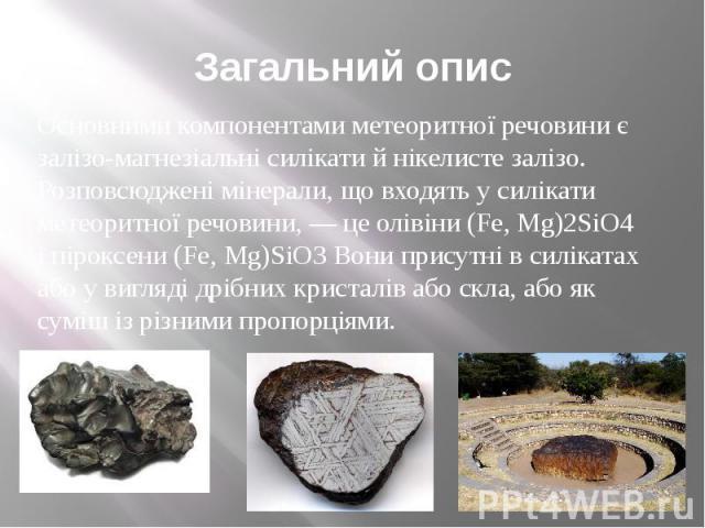 Загальний опис Основними компонентами метеоритної речовини є залізо-магнезіальні силікати й нікелисте залізо. Розповсюджені мінерали, що входять у силікати метеоритної речовини, — це олівіни (Fe, Mg)2SiO4 і піроксени (Fe, Mg)SiO3 Вони присутні в сил…