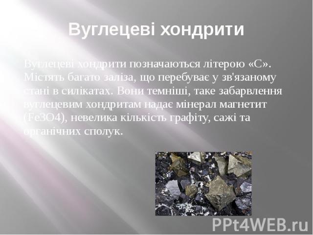 Вуглецеві хондрити Вуглецеві хондрити позначаються літерою «C». Містять багато заліза, що перебуває у зв'язаному стані в силікатах. Вони темніші, таке забарвлення вуглецевим хондритам надає мінерал магнетит (Fe3O4), невелика кількість графіту, сажі …