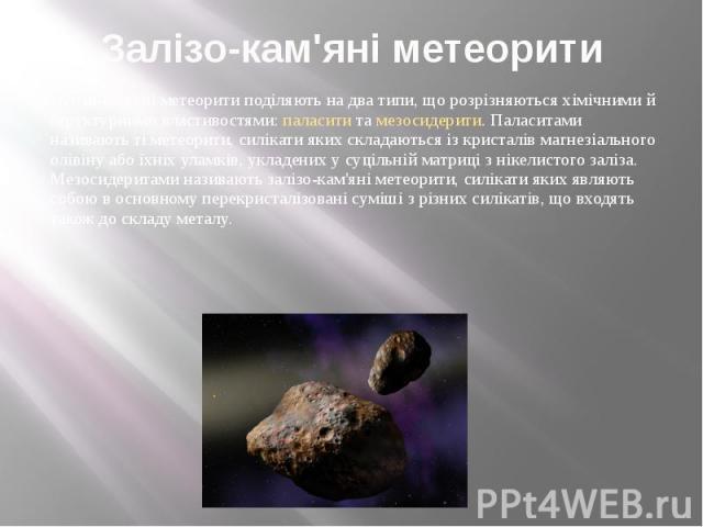 Залізо-кам'яні метеорити Залізо-кам'яні метеорити поділяють на два типи, що розрізняються хімічними й структурними властивостями: паласити та мезосидерити. Паласитами називають ті метеорити, силікати яких складаються із кристалів магнезіального олів…