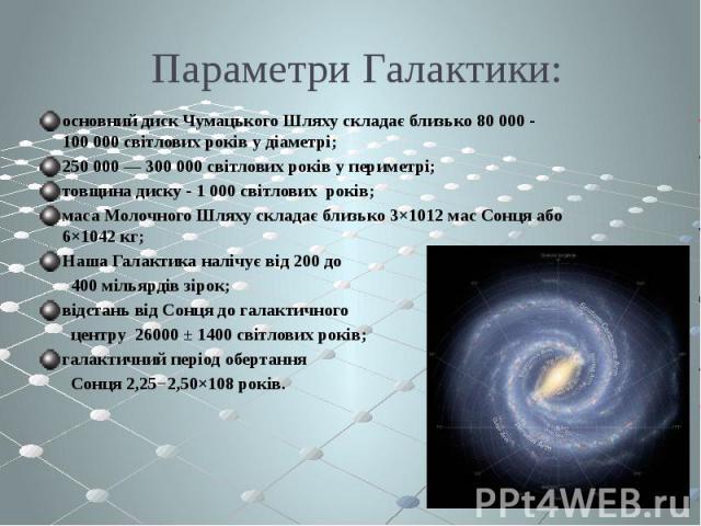 Параметри Галактики: основний диск Чумацького Шляху складає близько 80 000 - 100 000 світлових років у діаметрі; 250 000 — 300 000 світлових років у периметрі; товщина диску - 1 000 світлових років; маса Молочного Шляху складає близько 3×1012 мас Со…