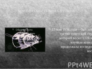 Третий советский спутник 15 мая 1958 года – был запущен третий советский спутник