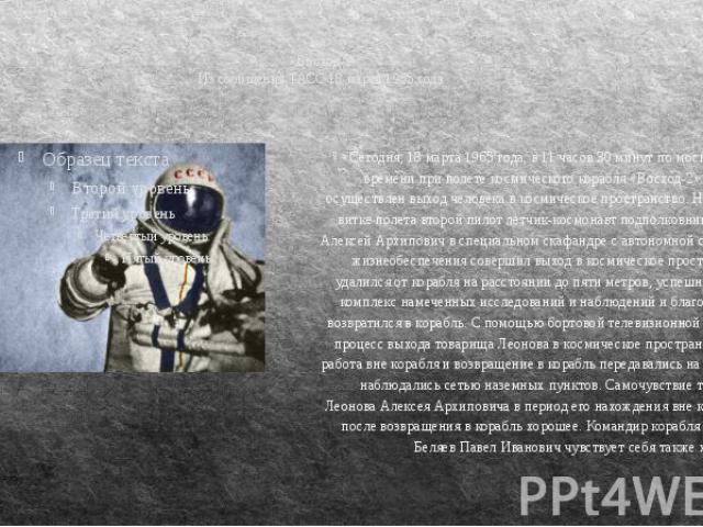 «Восход-2» Из сообщения ТАСС 18 марта 1965 года «Сегодня, 18 марта 1965 года, в 11 часов 30 минут по московскому времени при полете космического корабля «Восход-2» впервые осуществлен выход человека в космическое пространство. На втором витке полета…
