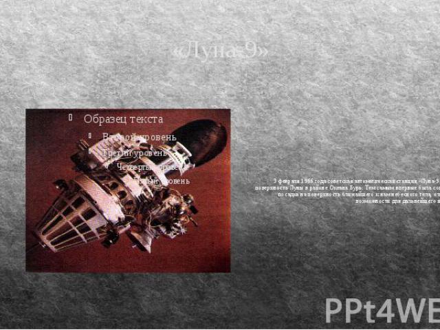 «Луна-9» 3 февраля 1966 года советская автоматическая станция «Луна-9» опустилась на поверхность Луны в районе Океана Бурь. Тем самым впервые была совершена мягкая посадка на поверхность ближайшего к нам небесного тела, открывшая новые возможности д…