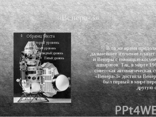 «Венера-3» В то же время продолжалось дальнейшее изучение планет Марса и Венеры с помощью космических аппаратов. Так, в марте 1966 года советская автоматическая станция «Венера-3» достигла Венеры. Это был первый в мире перелет на другую страну.