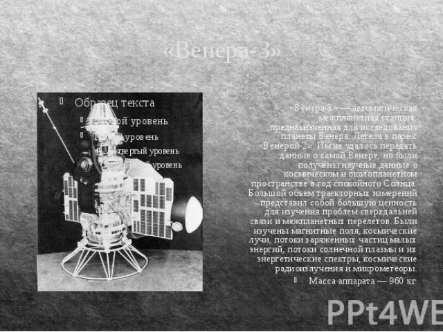 «Венера-3» «Венера-3» — автоматическая межпланетная станция, предназначенная для исследования планеты Венера. Летела в паре с «Венерой-2». Им не удалось передать данные о самой Венере, но были получены научные данные о космическом и околопланетном п…