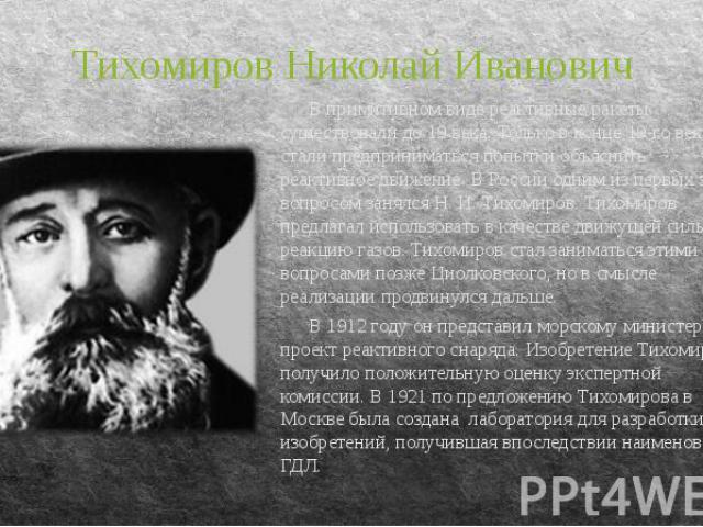 Тихомиров Николай Иванович В примитивном виде реактивные ракеты существовали до 19 века. Только в конце 19-го века стали предприниматься попытки объяснить реактивное движение. В России одним из первых этим вопросом занялся Н. И. Тихомиров. Тихомиров…