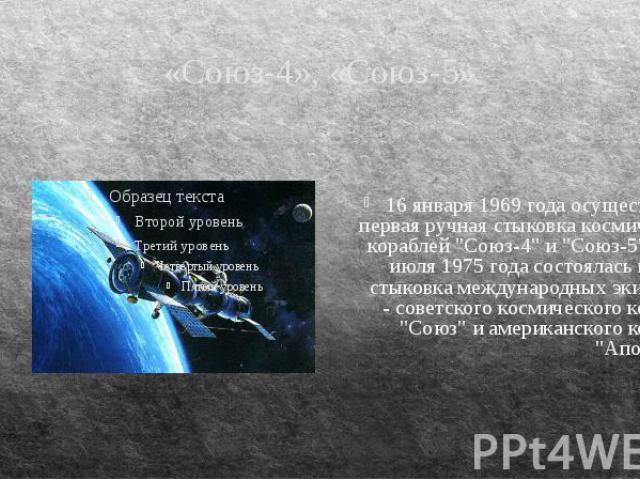 """«Союз-4», «Союз-5» 16 января 1969 года осуществлена первая ручная стыковка космических кораблей """"Союз-4"""" и """"Союз-5"""". А 17 июля 1975 года состоялась первая стыковка международных экипажей - советского космического корабля """"Со…"""