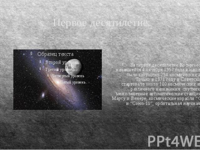 Первое десятилетие За первое десятилетие Космической эры, начавшейся 4 октября 1957 года в нашей стране было запущено 254 космических аппарата. Только в 1971 году в Советском Союзе стартовало около 100 космических аппаратов различного назначения: сп…