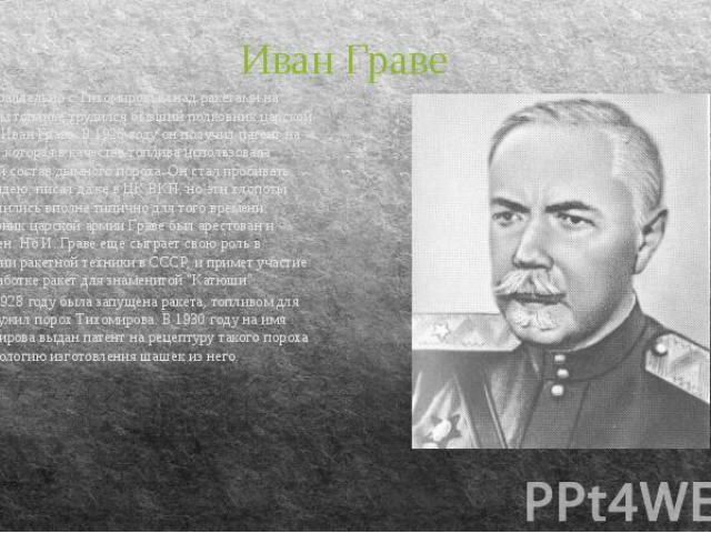 Иван Граве Параллельно с Тихомировым над ракетами на твердом топливе трудился бывший полковник царской армии Иван Граве. В 1926 году он получил патент на ракету, которая в качестве топлива использовала особый состав дымного пороха. Он стал пробивать…