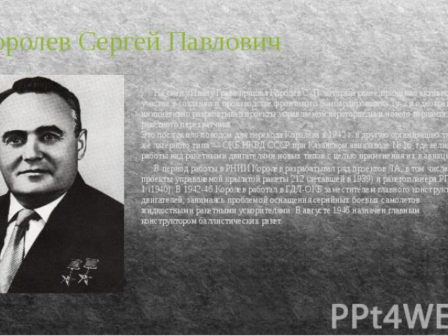 На смену Ивану Граве пришёл Королёв С. П. который ранее принимал активное участие в создании и производстве фронтового бомбардировщика Ту-2 и одновременно инициативно разрабатывал проекты управляемой аэроторпеды и нового варианта ракетного перехватч…