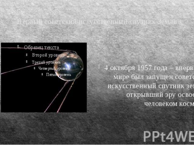 Первый советский искусственный спутник Земли 4 октября 1957 года – впервые в мире был запущен советский искусственный спутник земли, открывший эру освоения человеком космоса.
