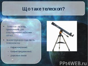 Телескоп - прилад, призначений для спостереження небесних світил. Телескоп - при