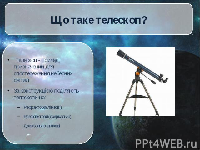 Телескоп - прилад, призначений для спостереження небесних світил. Телескоп - прилад, призначений для спостереження небесних світил. За конструкцією поділяють телескопи на: Рефрактори(лінзові) Ррефлектори(дзеркальні) Дзеркально-лінзові