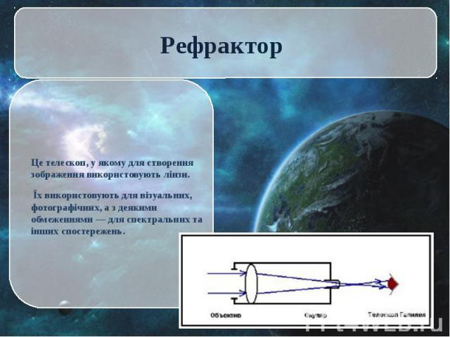 Це телескоп, у якому для створення зображення використовують лінзи. Це телескоп, у якому для створення зображення використовують лінзи. Їх використовують для візуальних, фотографічних, а з деякими обмеженнями — для спектральних та інших спостережень.