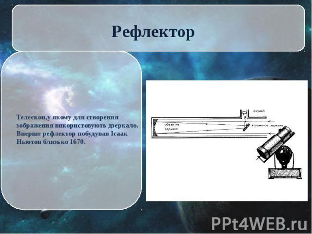 Телескоп,у якому для створення зображення використовують дзеркало. Вперше рефлектор побудував Ісаак Ньютон близько 1670. Телескоп,у якому для створення зображення використовують дзеркало. Вперше рефлектор побудував Ісаак Ньютон близько 1670.