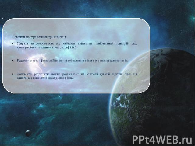 Телескоп має три основні призначення: Збирати випромінювання від небесних світил на приймальний пристрій (око, фотографічну пластинку, спектрограф і ін.); Будувати у своїй фокальній площині зображення обєкта або певної ділянки неба; Допомогти розріз…