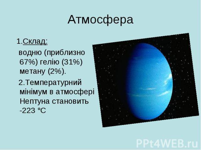 Атмосфера 1.Склад: водню (приблизно 67%) гелію (31%) метану (2%). 2.Температурний мінімум в атмосфері Нептуна становить -223°C