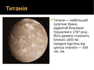 Титанія Титанія — найбільший супутник Урана, відкритий Вільямом Гершелем в 1787