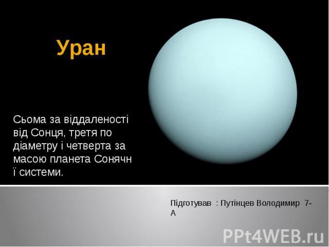 Уран Сьома за віддаленості відСонця, третя по діаметру і четверта за масоюпланетаСонячної системи.