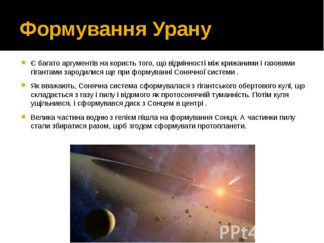 Формування Урану Є багато аргументів на користь того, що відмінності між крижаними і газовими гігантами зародилися ще при формуванні Сонячної системи. Як вважають, Сонячна система сформувалася з гігантського обертового кулі, що складається з г…