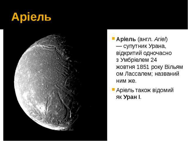 Аріель Аріель(англ.Ariel) —супутникУрана, відкритий одночасно зУмбріелем24 жовтня1851рокуВільямом Лассалем; названий ним же. Аріель також відомий якУран І.