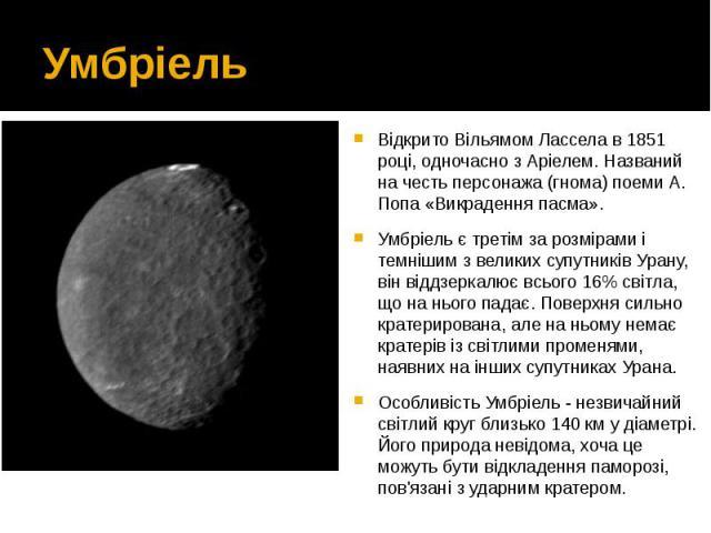 Умбріель Відкрито Вільямом Лассела в 1851 році, одночасно зАріелем. Названий на честь персонажа (гнома) поеми А. Попа «Викрадення пасма». Умбріель є третім за розмірами і темнішим з великих супутників Урану, він віддзеркалює всього 16% світла,…