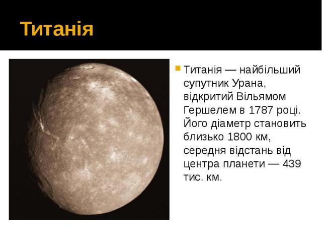 Титанія Титанія — найбільший супутник Урана, відкритий Вільямом Гершелем в 1787 році. Його діаметр становить близько 1800 км, середня відстань від центра планети — 439 тис. км.