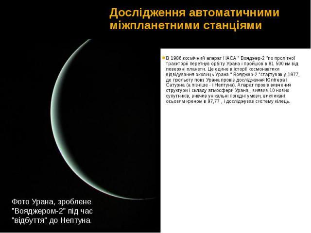 """Дослідження автоматичними міжпланетними станціями В1986космічний апаратНАСА""""Вояджер-2""""по пролітної траєкторії перетнув орбіту Урана і пройшов в 81 500 км від поверхні планети. Це єдине в історії космонав…"""