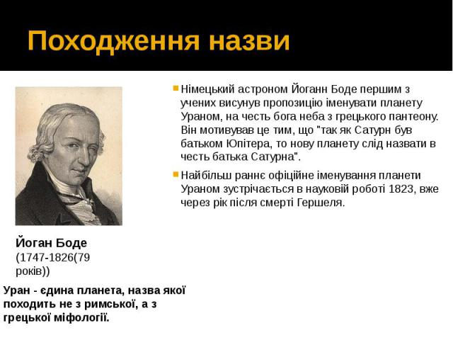 """Походження назви Німецький астрономЙоганн Бодепершим з учених висунув пропозицію іменувати планету Ураном, на честь бога неба з грецького пантеону. Він мотивував це тим, що """"так як Сатурн був батьком Юпітера, то нову планету слід на…"""