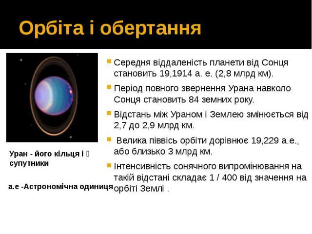 Орбіта і обертання Середня віддаленість планети від Сонця становить 19,1914 а. е. (2,8 млрд км). Період повного звернення Урана навколо Сонця становить 84 земних року. Відстань між Ураном і Землею змінюється від 2,7 до 2,9 млрд км. Велик…