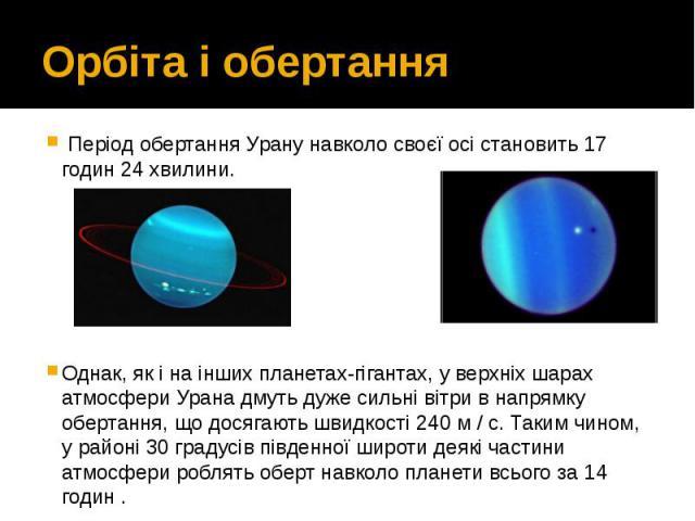 Орбіта і обертання Період обертання Урану навколо своєї осі становить 17 годин 24 хвилини. Однак, як і на інших планетах-гігантах, у верхніх шарах атмосфери Урана дмуть дуже сильні вітри в напрямку обертання, що досягають швидкості 240 м…