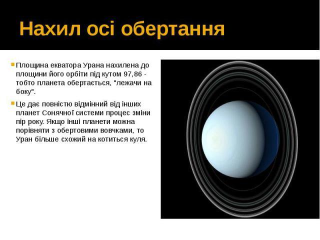 """Нахил осі обертання Площина екватора Урана нахилена до площини його орбіти під кутом 97,86 - тобто планета обертається, """"лежачи на боку"""". Це дає повністю відмінний від інших планет Сонячної системи процес зміни пір року. Якщо інші планети …"""
