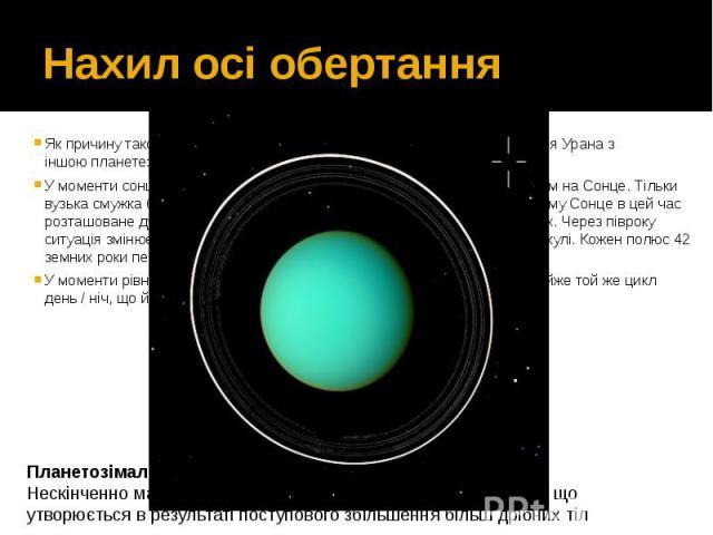 Нахил осі обертання Як причину такого аномального обертання зазвичай називається зіткнення Урана з іншоюпланетезималлюна ранньому етапі його формування. У моменти сонцестояньодин з полюсів планети виявляється спрямованим на С…