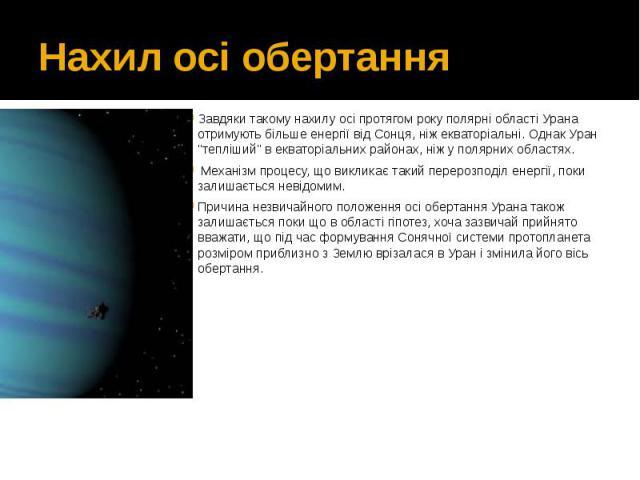 """Нахил осі обертання Завдяки такому нахилу осі протягом року полярні області Урана отримують більше енергії від Сонця, ніж екваторіальні. Однак Уран """"тепліший"""" в екваторіальних районах, ніж у полярних областях. Механізм процесу, що ви…"""