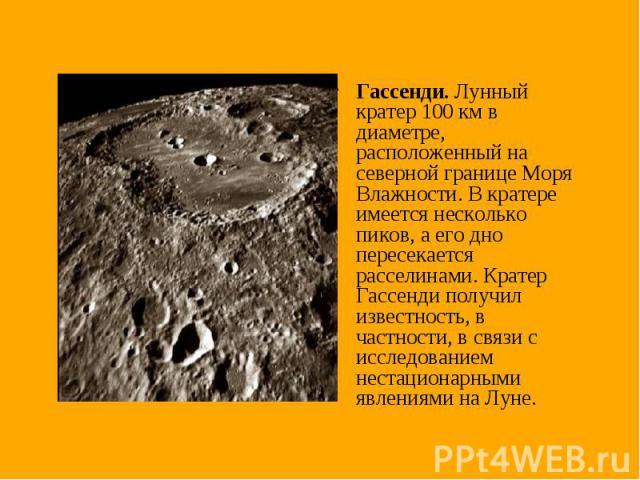 Гассенди. Лунный кратер 100 км в диаметре, расположенный на северной границе Моря Влажности. В кратере имеется несколько пиков, а его дно пересекается расселинами. Кратер Гассенди получил известность, в частности, в связи с исследованием нестационар…