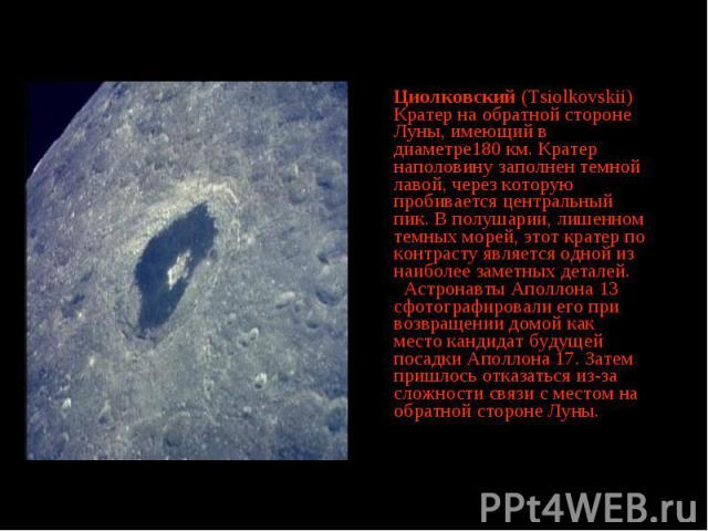 Циолковский (Tsiolkovskii) Кратер на обратной стороне Луны, имеющий в диаметре180 км. Кратер наполовину заполнен темной лавой, через которую пробивается центральный пик. В полушарии, лишенном темных морей, этот кратер по контрасту является одной из …