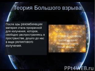 Теория Большого взрыва После эры рекомбинации материя стала прозрачной для излуч