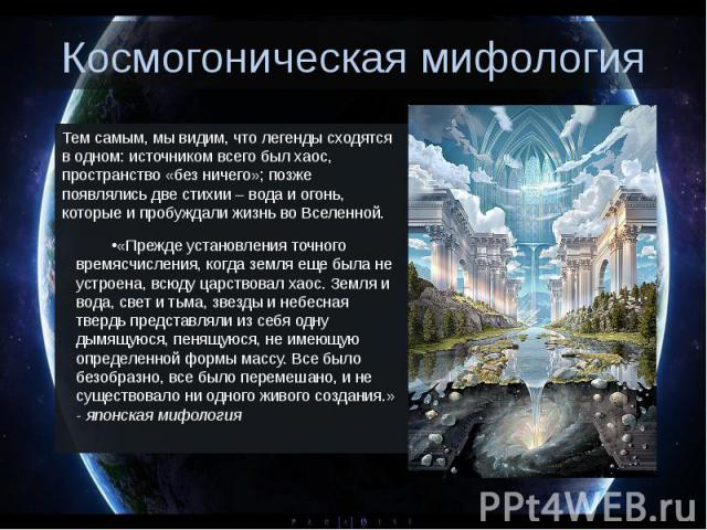 Космогоническая мифология Тем самым, мы видим, что легенды сходятся в одном: источником всего был хаос, пространство «без ничего»; позже появлялись две стихии – вода и огонь, которые и пробуждали жизнь во Вселенной. «Прежде установления точного врем…
