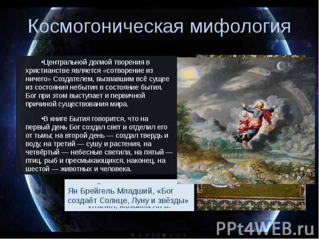 Космогоническая мифология Центральной догмой творения в христианстве является «сотворение из ничего» Создателем, вызвавшим всё сущее из состояния небытия в состояние бытия. Бог при этом выступает и первичной причиной существования мира. В книге Быти…