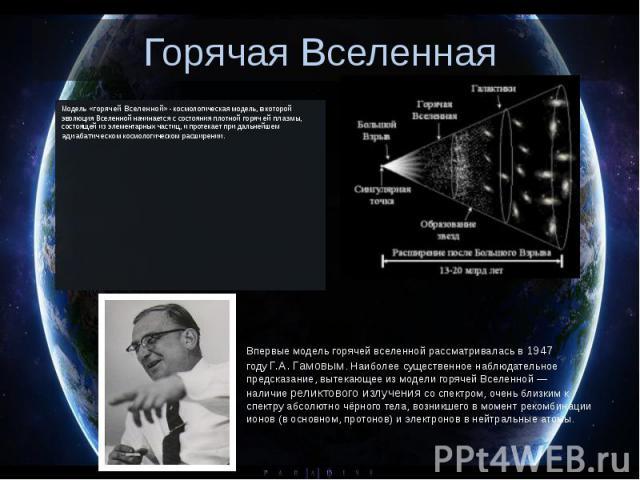 Горячая Вселенная Модель «горячей Вселенной» - космологическаямодель, в которой эволюцияВселенной начинается с состояния плотной горячейплазмы, состоящей изэлементарных частиц, и протекает при дальнейшем адиабатическом …