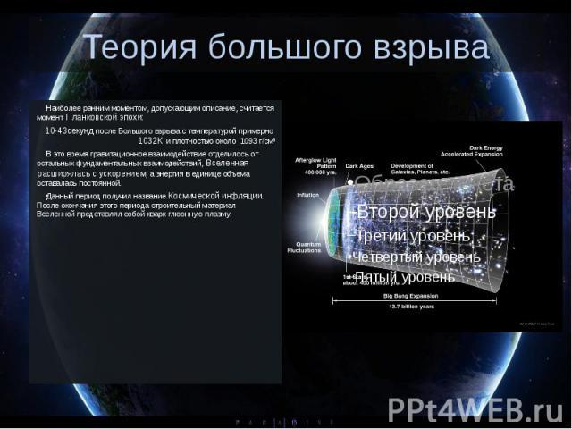 Теория большого взрыва Наиболее ранним моментом, допускающим описание, считается момент Планковской эпохи: 10-43секунд после Большого взрыва с температурой примерно 1032К и плотностью около 1093г/см³ В это время гравитационно…
