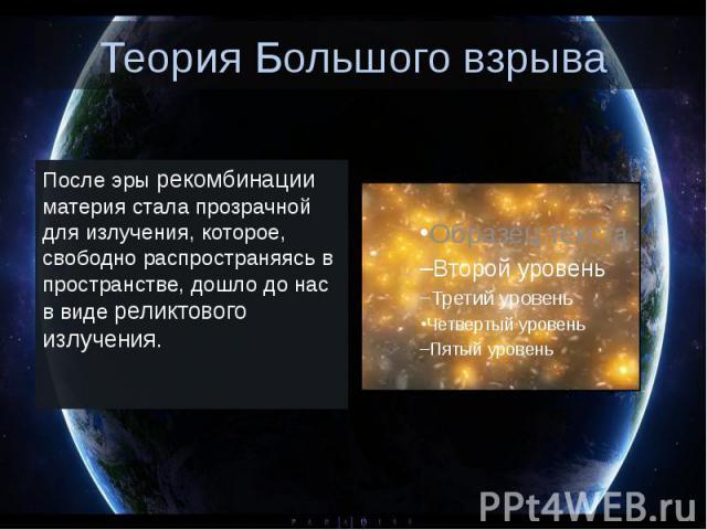 Теория Большого взрыва После эры рекомбинации материя стала прозрачной для излучения, которое, свободно распространяясь в пространстве, дошло до нас в видереликтового излучения.
