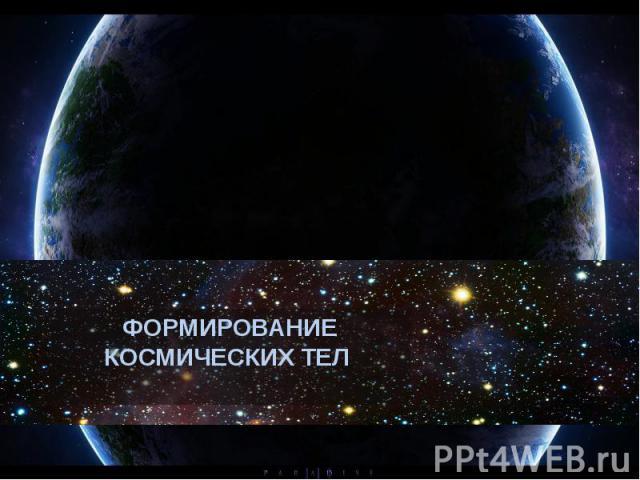 ФОРМИРОВАНИЕ КОСМИЧЕСКИХ ТЕЛ