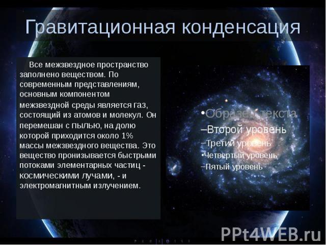 Гравитационная конденсация Все межзвездное пространство заполнено веществом. По современным представлениям, основным компонентом межзвездной среды является газ, состоящий из атомов и молекул. Он перемешан с пылью, на долю кот…