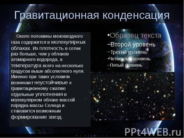 Гравитационная конденсация Около половины межзвездного газа содержится в молекулярных облаках. Их плотность в сотни раз больше, чем у облаков атомарного водорода, а температура всего на несколько градусов выше абсолютного нул…